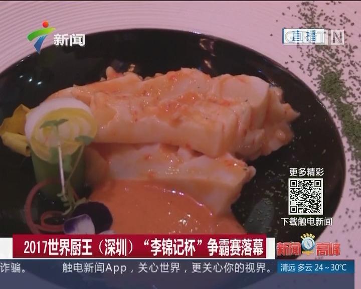 """2017世界厨王(深圳) """"李锦记杯""""争霸赛落幕"""