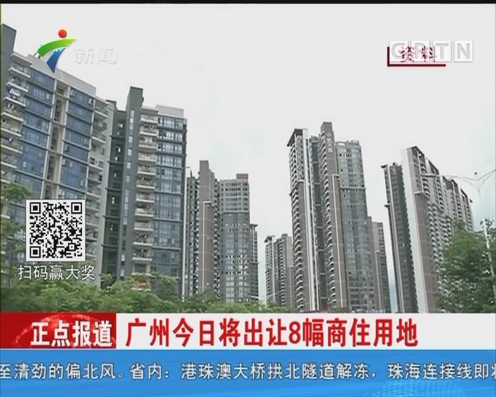 广州今日将出让8幅商住用地
