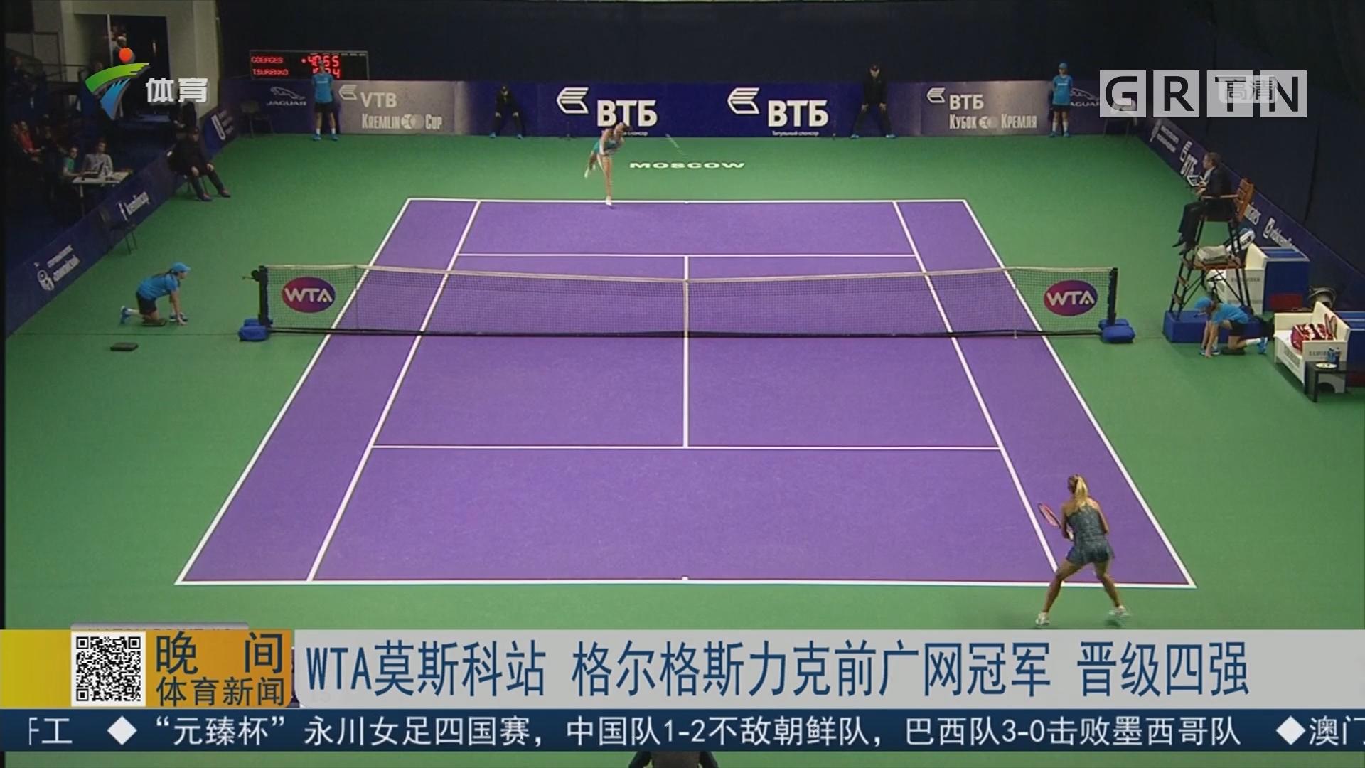 WTA莫斯科站 格尔格斯力克前广网冠军 晋级四强