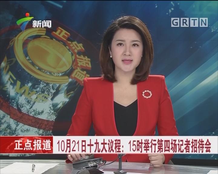 10月21日十九大议程:15时举行第四场记者招待会