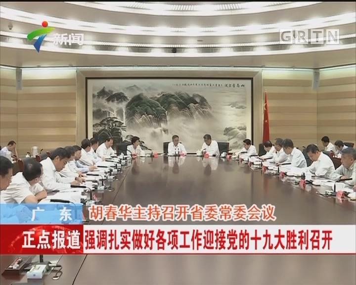 广东:胡春华主持召开省委常委会议 强调扎实做好各项工作迎接党的十九大胜利召开