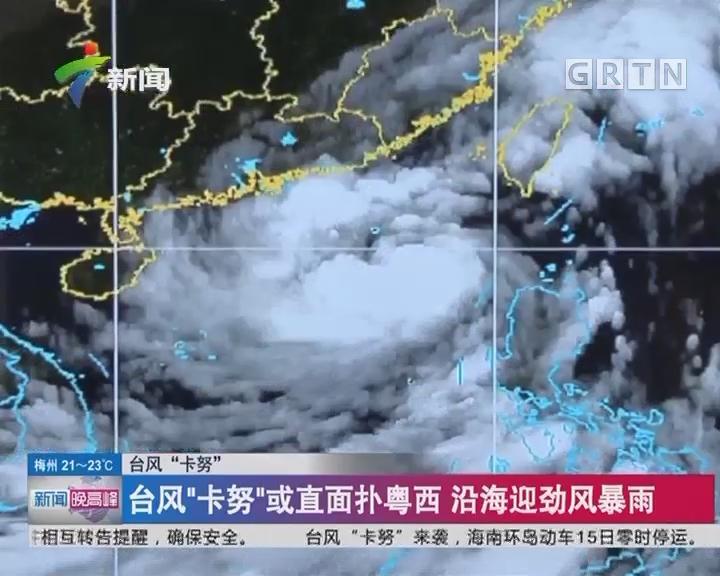 """台风""""卡努"""":台风""""卡努""""或直面扑粤西 沿海迎劲风暴雨"""