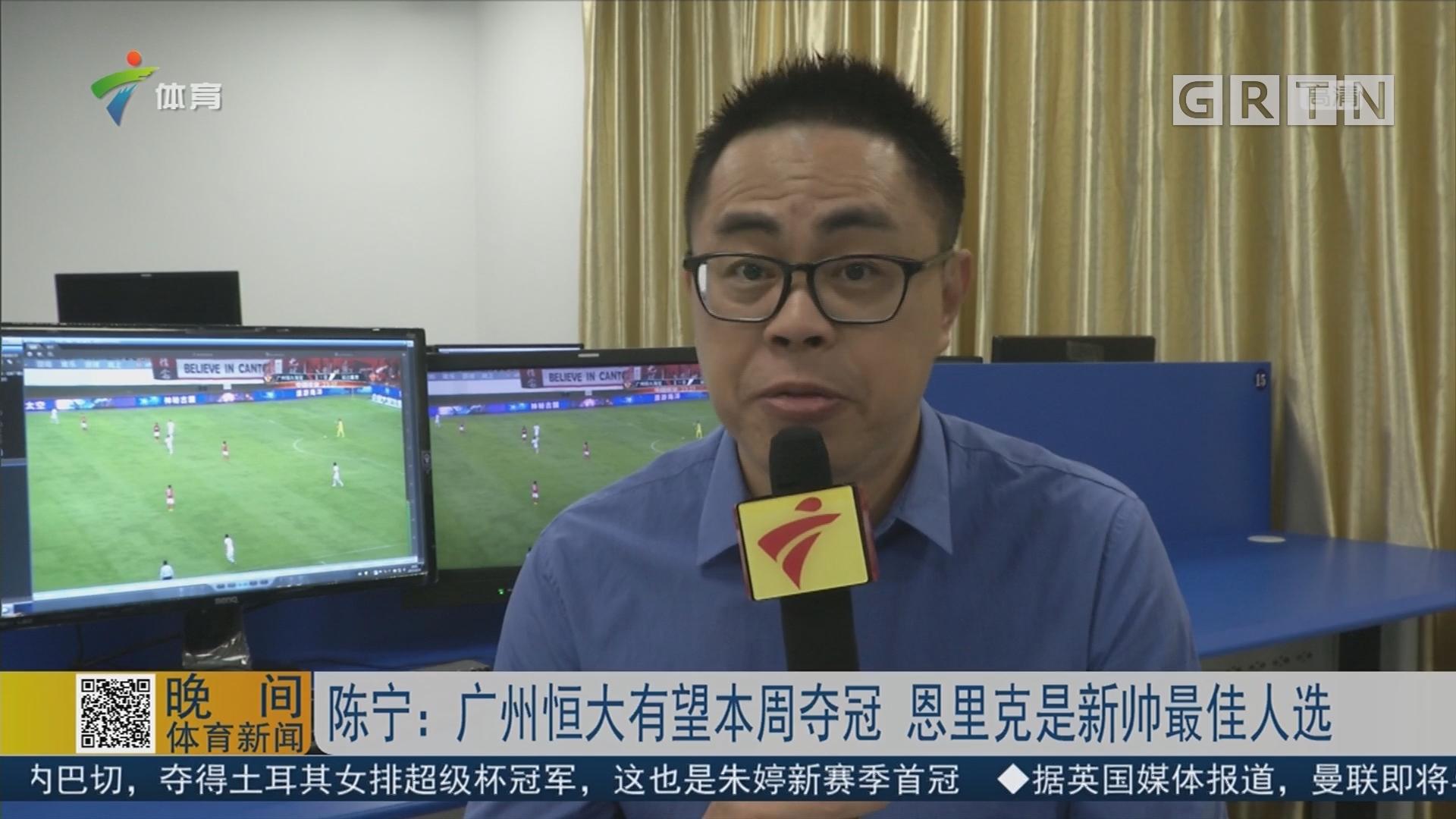 陈宁:广州恒大有望本周夺冠 恩里克是新帅最佳人选