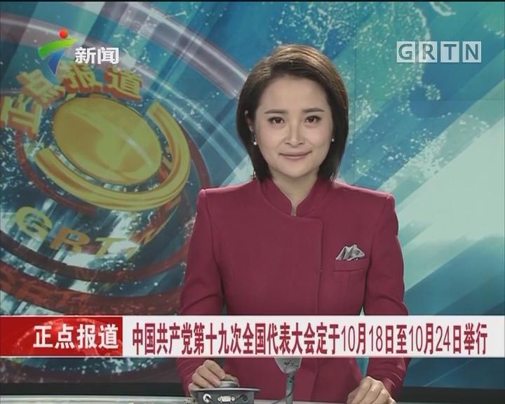 中国共产党第十九次全国代表大会定于10月18日至10月24日举行