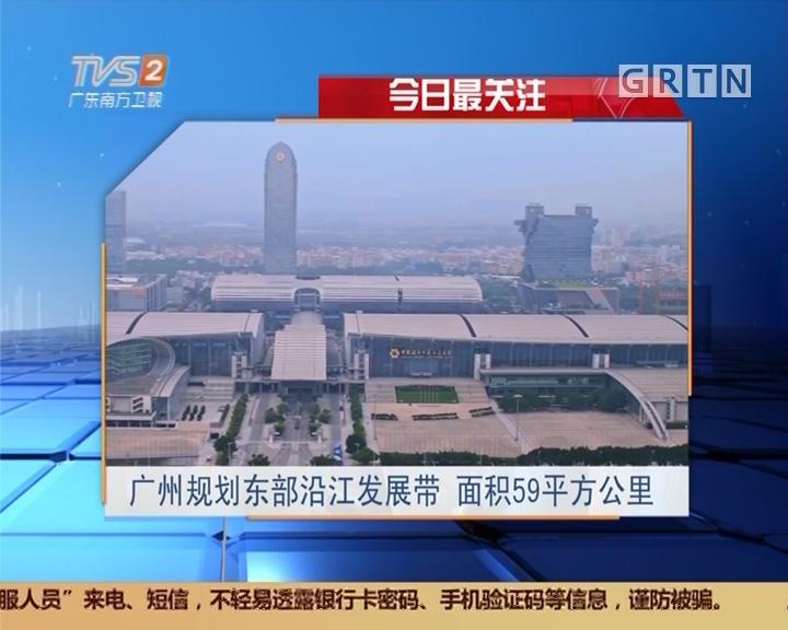 今日最关注:广州规划东部沿江发展带 面积59平方公里