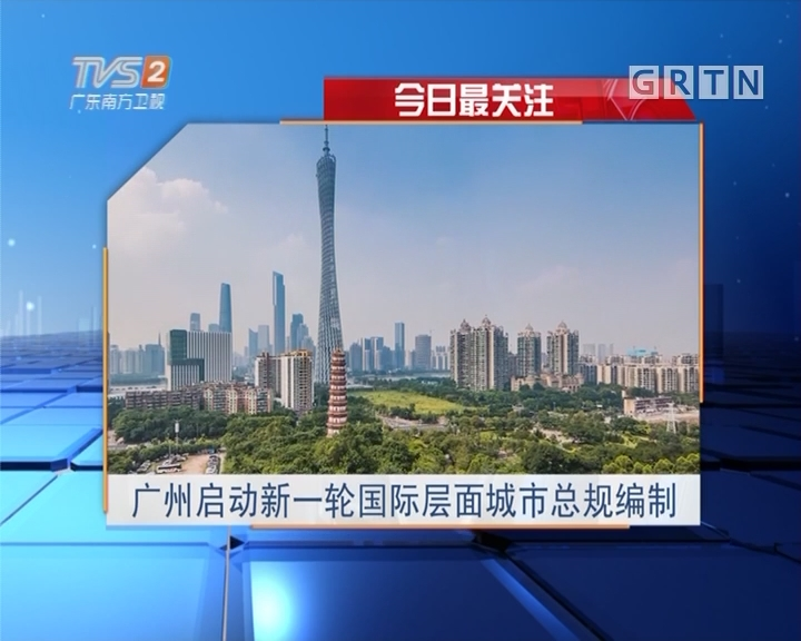 今日最关注:广州启动新一轮国际层面城市总规编制