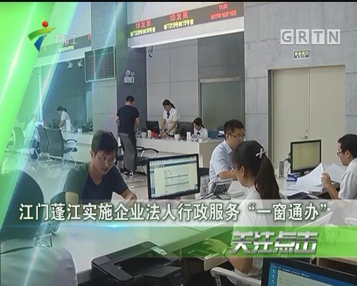 """江门蓬江实施企业法人行政服务""""一窗通办"""""""