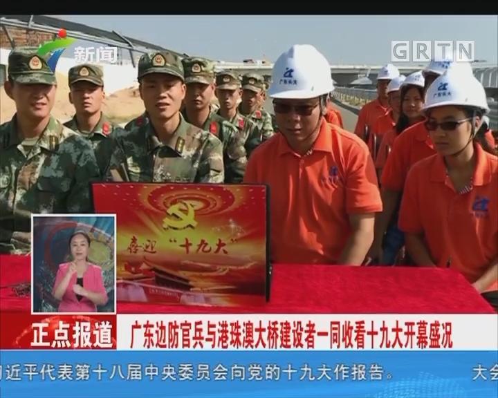 广东边防官兵与港珠澳大桥建设者一同收看十九大开幕盛况