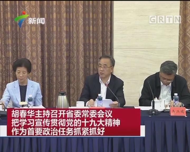 胡春华主持召开省委常委会议 把学习宣传贯彻党的十九大精神作为首要政治任务抓紧抓好