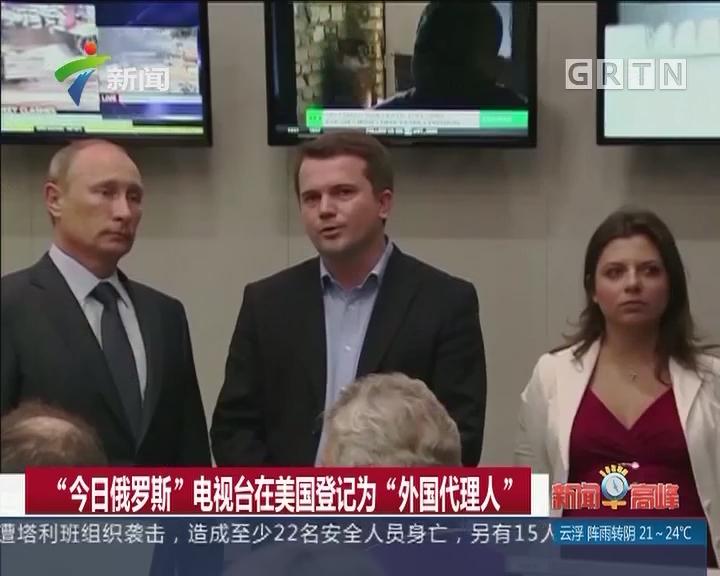 """""""今日俄罗斯""""电视台在美国登记为""""外国代理人"""