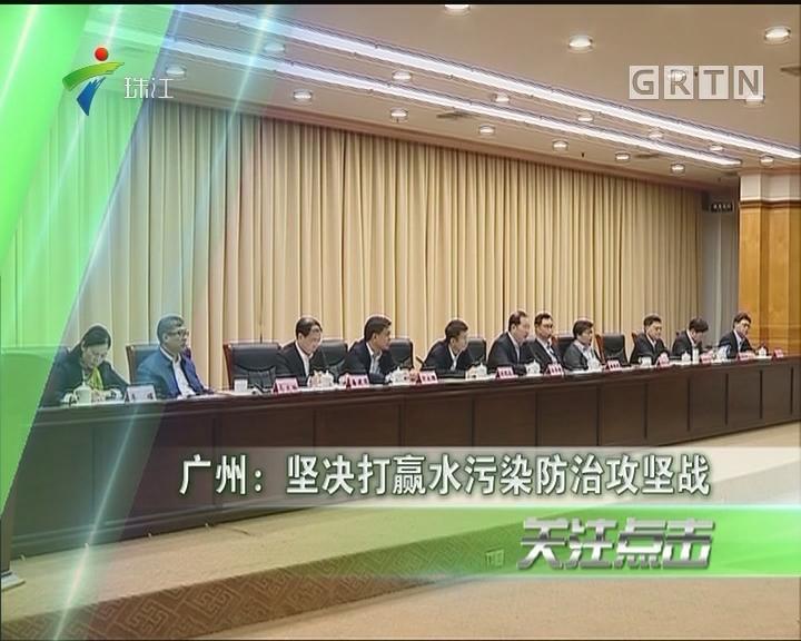 广州:坚决打赢水污染防治攻坚战