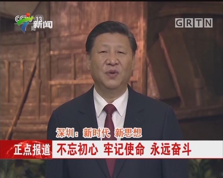 深圳:新时代 新思想 不忘初心 牢记使命 永远奋斗