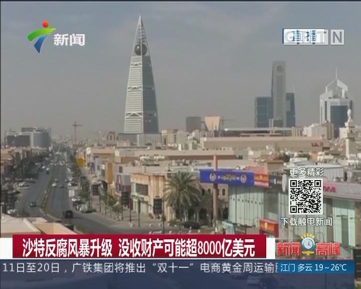 沙特反腐风暴升级 没收财产可能超8000亿美元