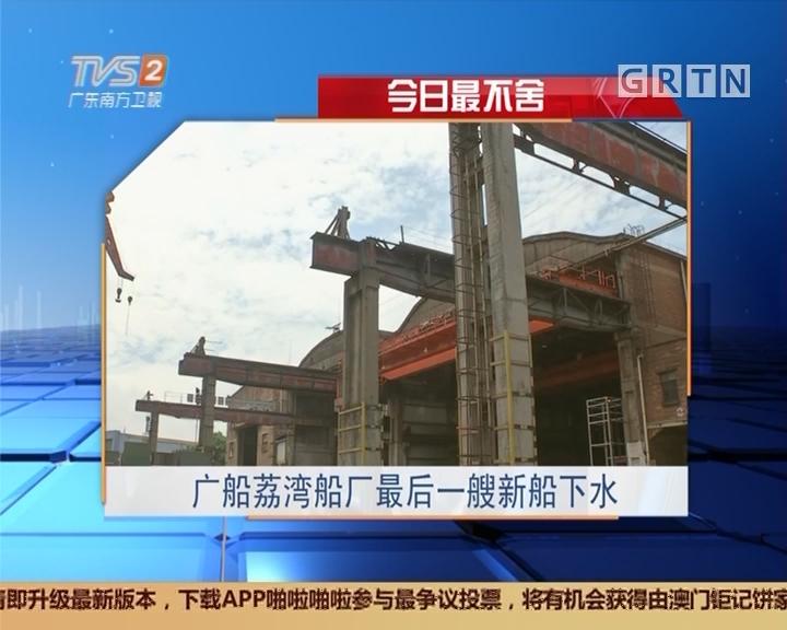 今日最不舍:广船荔湾船厂最后一艘新船下水