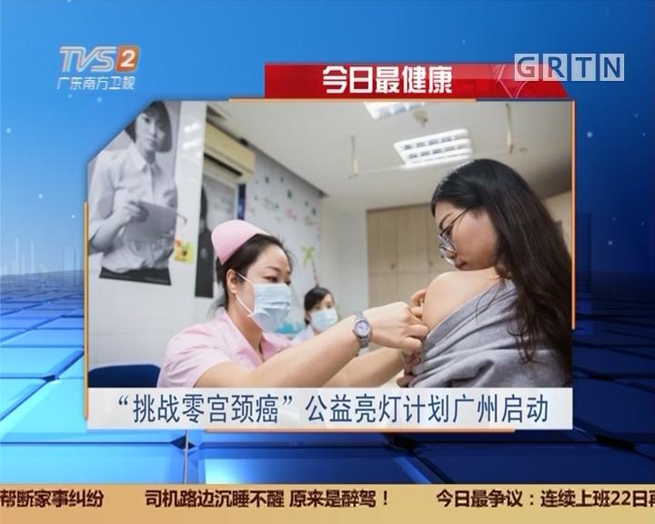 """今日最健康:""""挑战零宫颈癌""""公益亮灯计划广州启动"""
