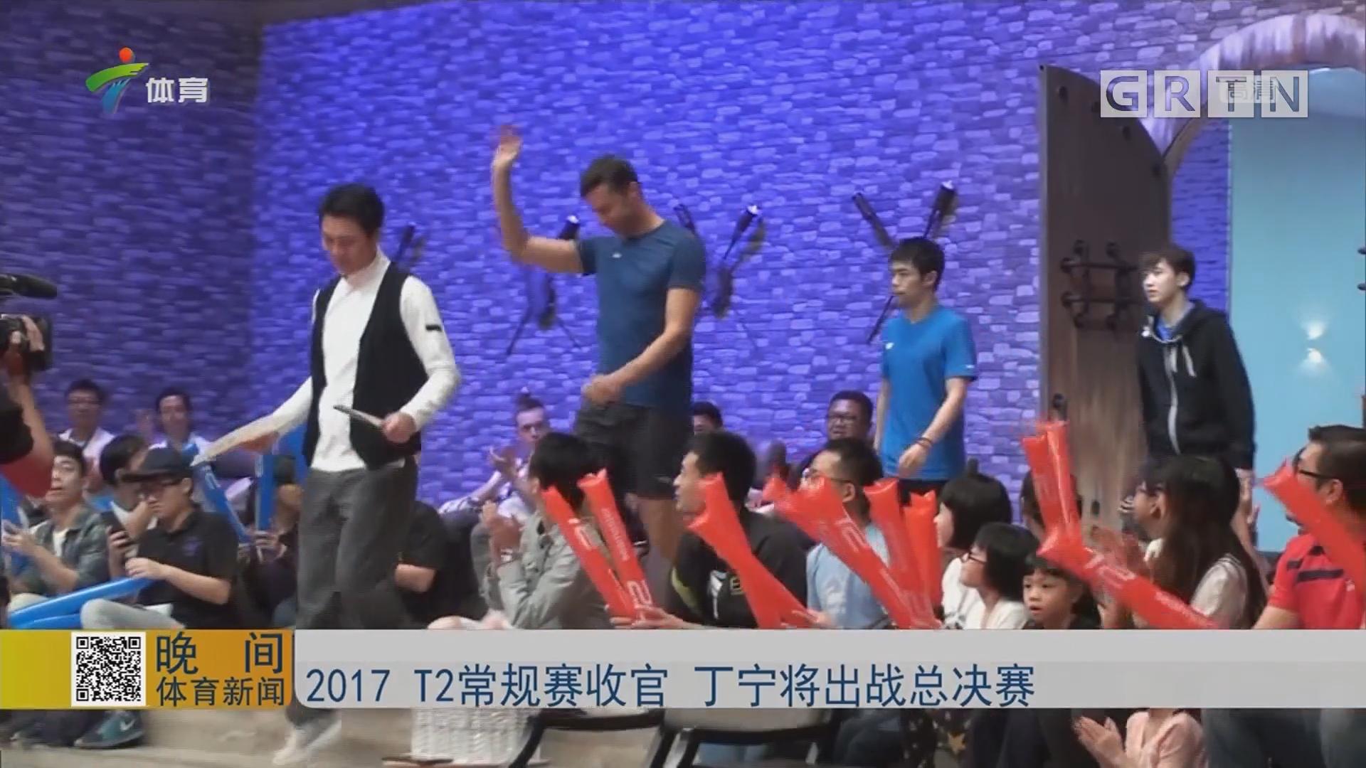 2017 T2常规赛收官 丁宁将出战总决赛