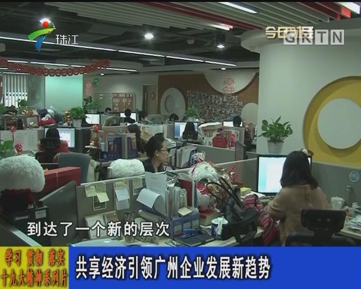 学习 贯彻 落实十九大精神系列片:共享经济引领广州企业发展新趋势