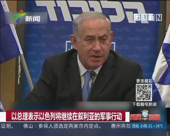 以总理表示以色列将继续在叙利亚的军事行动