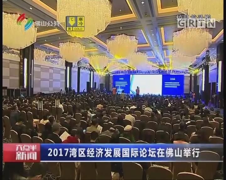 佛山:2017湾区经济发展国际论坛在佛山举行