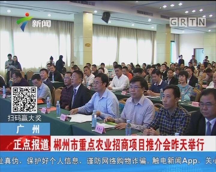 广州:郴州市重点农业招商项目推介会昨天举行