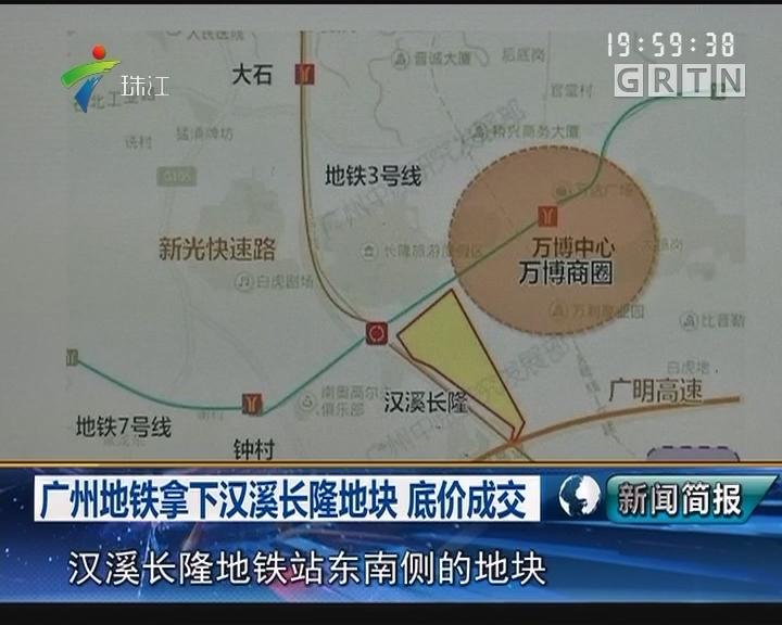 广州地铁拿下汉溪长隆地块 底价成交