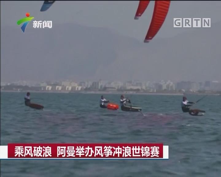 乘风破浪 阿曼举办风筝冲浪世锦赛