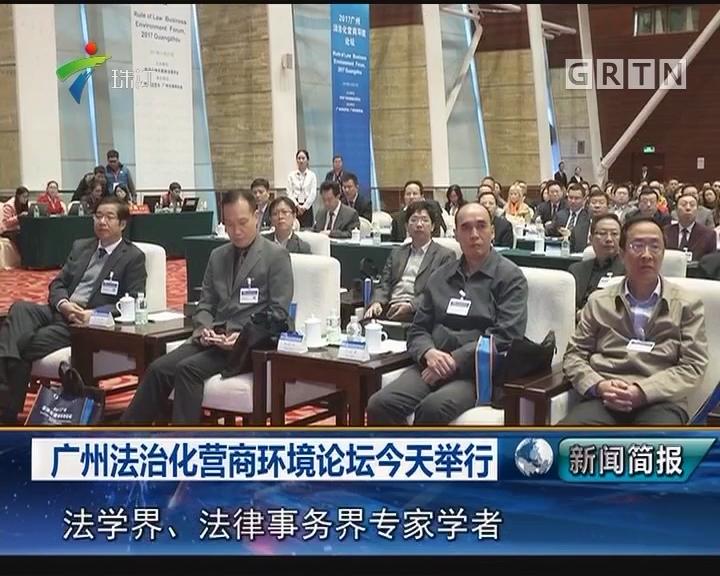 广州法治化营商环境论坛今天举行