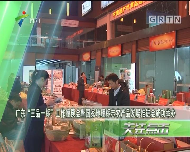 """广东""""三品一标""""工作座谈会暨国家地理标志农产品发展推进会成功举办"""