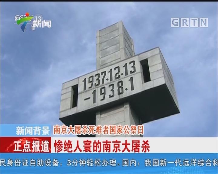 新闻背景:南京大屠杀死难者国家公祭日 惨绝人寰的南京大屠杀