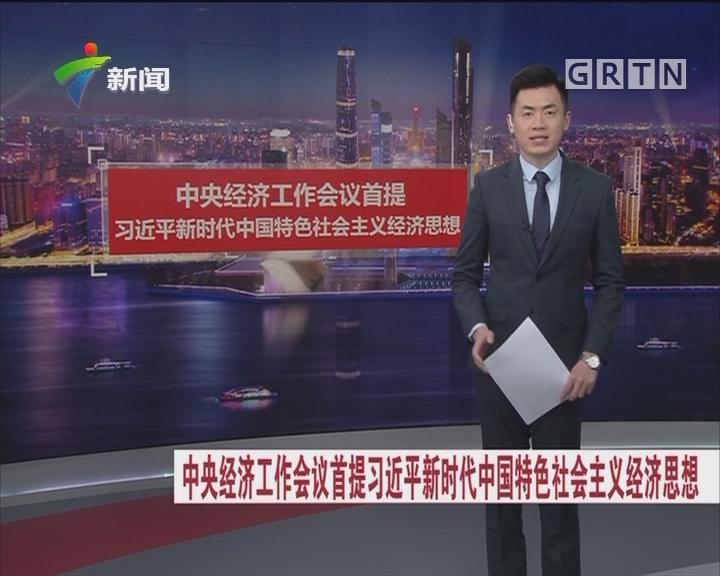中央经济工作会议首提 习近平新时代中国特色社会主义经济思想