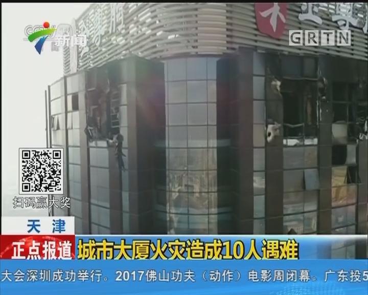 天津:城市大厦火灾造成10人遇难
