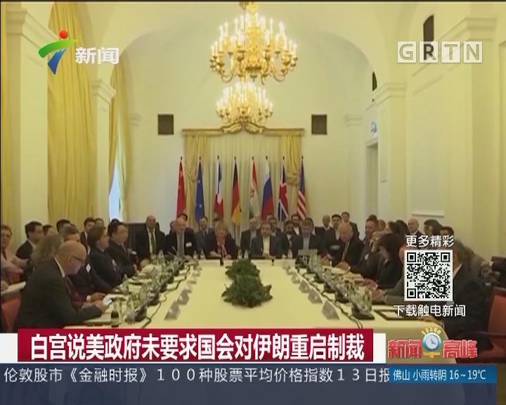 白宫说美政府未要求国会对伊朗重启制裁