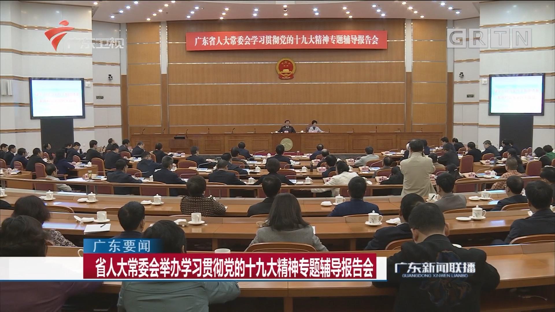 省人大常委会举办学习贯彻党的十九大精神专题辅导报告会
