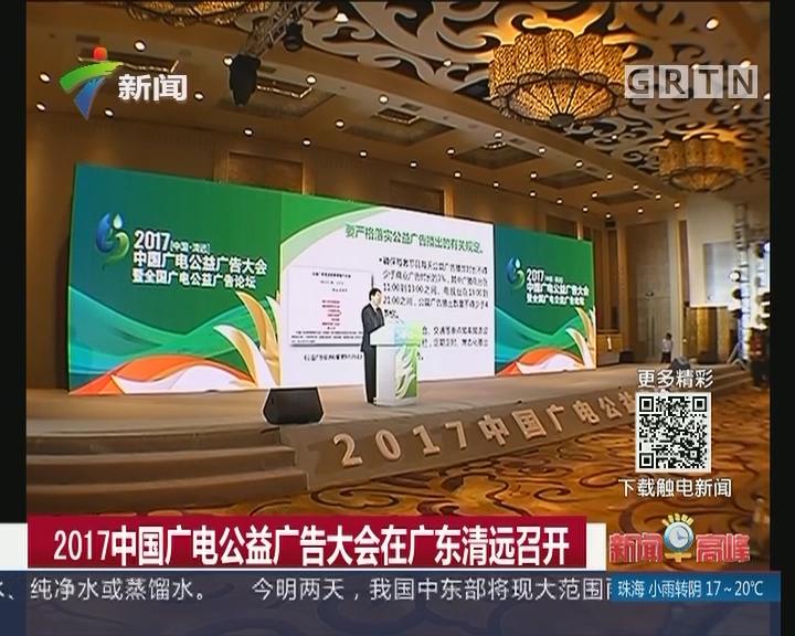 2017中国广电公益广告大会在广东清远召开