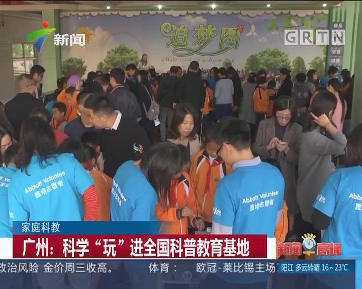 """家庭科教 广州:科学""""玩""""进全国科普教育基地"""