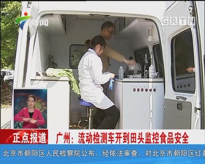 广州:流动检测车开到田头监控食品安全