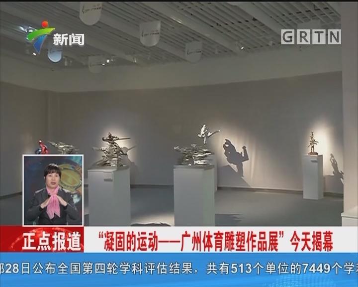 """""""凝固的运动——广州体育雕塑作品展"""" 今天揭幕"""
