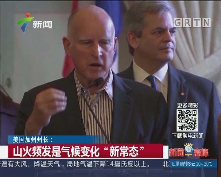 """美国加州州长:山火频发是气候变化""""新常态"""""""