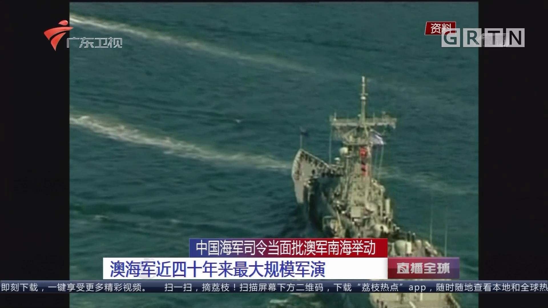 中国海军司令当面批澳军南海举动:澳海军近四十年来最大规模军演