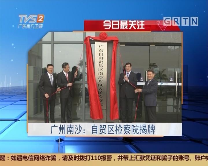 今日最关注 广州南沙:自贸区检察院揭牌