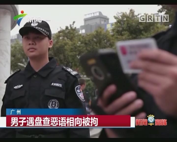 广州:男子遇盘查恶语相向被拘