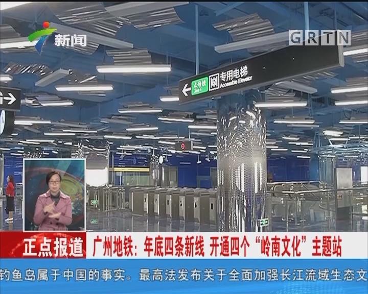 """广州地铁:年底四条新线 开通四个""""岭南文化""""主题站"""