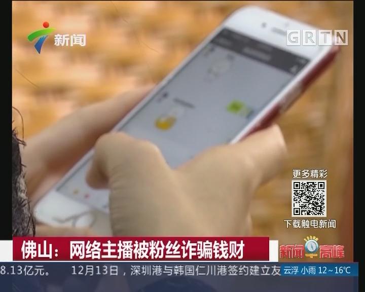 佛山:网络主播被粉丝诈骗钱财