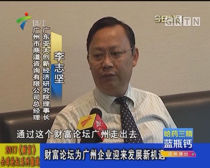 2017《财富》全球论坛系列报道:财富论坛为广州企业迎来发展新机遇