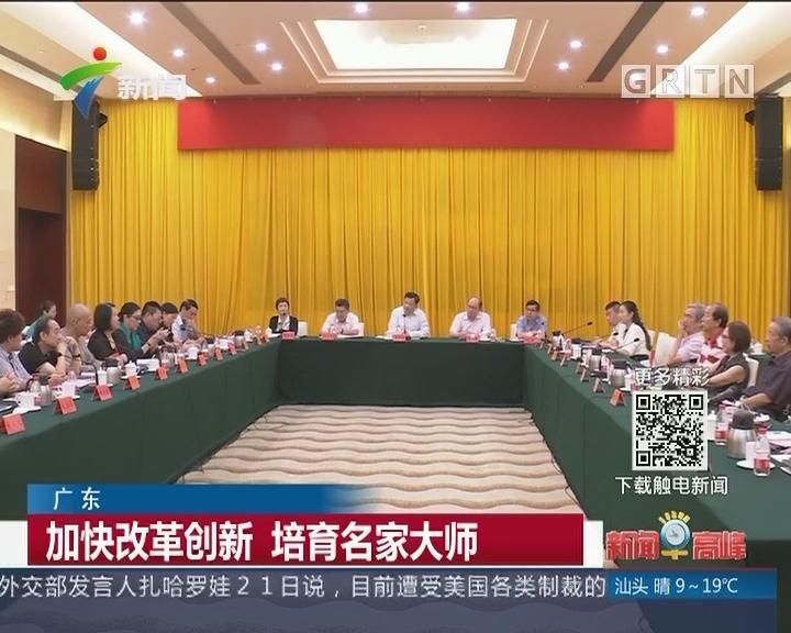 广东:加快改革创新 培育名家大师