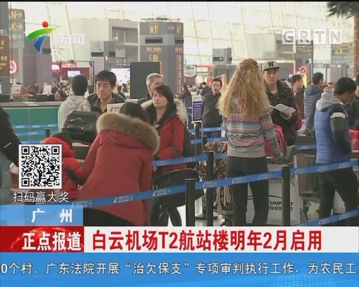 广州:白云机场T2航站楼明年2月启用