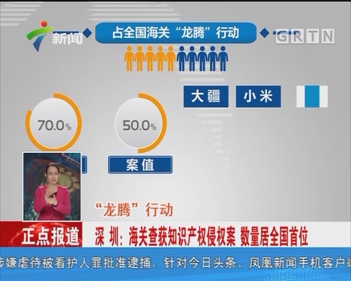 """""""龙腾""""行动:深圳:海关查获知识产权侵权案 数量居全国首位"""