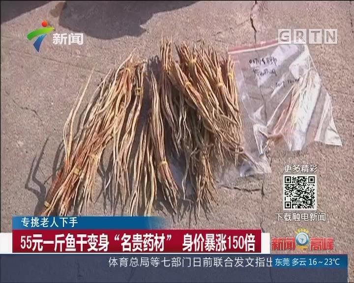 """专挑老人下手:55元一斤鱼干变身""""名贵药材"""" 身价暴涨150倍"""