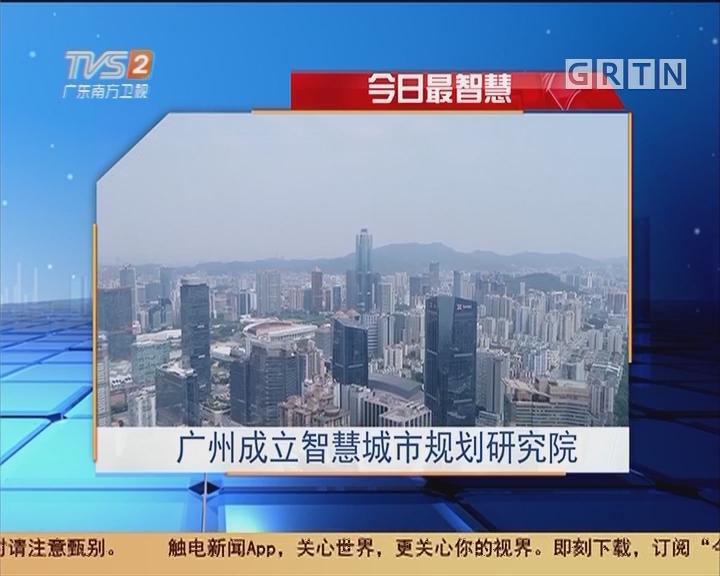 今日最智慧:广州成立智慧城市规划研究院