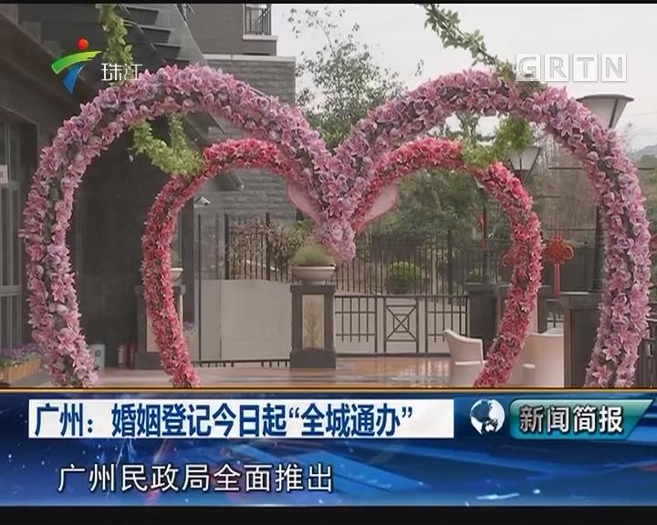 """广州:婚姻登记今日起""""全城通办"""""""